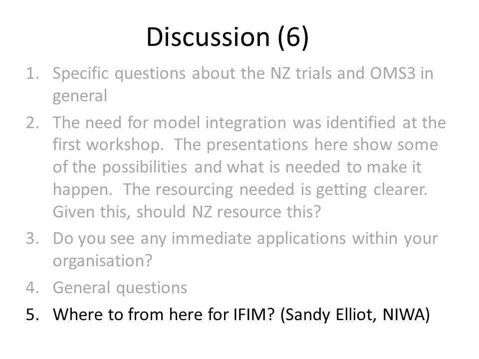 Discussion (6) 1.Specific questions about the NZ trials and OMS3 in general 2.The need for model integration was identified at the first workshop.