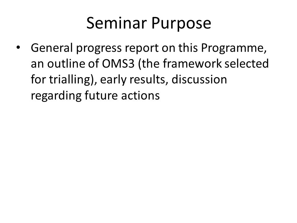 Seminar Purpose General progress report on this Programme, an outline of OMS3 (the framework selected for trialling), early results, discussion regarding future actions
