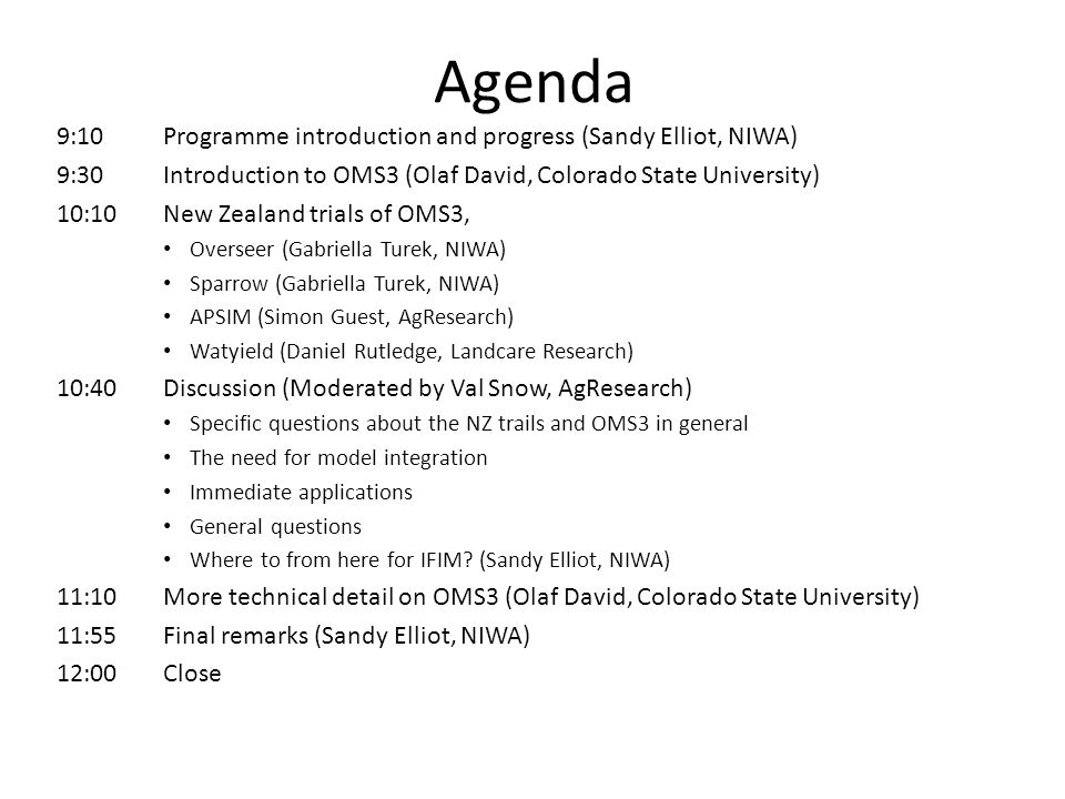 Agenda 9:10Programme introduction and progress (Sandy Elliot, NIWA) 9:30Introduction to OMS3 (Olaf David, Colorado State University) 10:10New Zealand trials of OMS3, Overseer (Gabriella Turek, NIWA) Sparrow (Gabriella Turek, NIWA) APSIM (Simon Guest, AgResearch) Watyield (Daniel Rutledge, Landcare Research) 10:40Discussion (Moderated by Val Snow, AgResearch) Specific questions about the NZ trails and OMS3 in general The need for model integration Immediate applications General questions Where to from here for IFIM.
