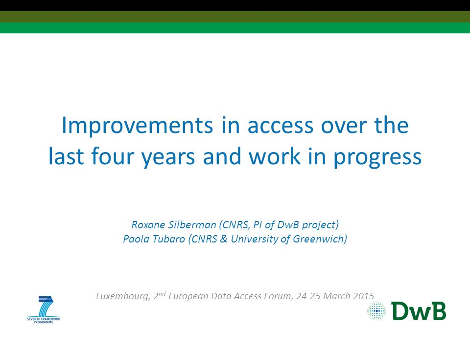 Improvements in access over the last four years and work in progress Roxane Silberman (CNRS, PI of DwB project) Paola Tubaro (CNRS & University of Greenwich) Luxembourg, 2 nd European Data Access Forum, 24-25 March 2015