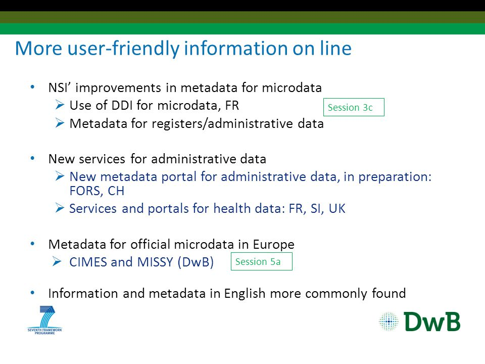 More user-friendly information on line NSI' improvements in metadata for microdata  Use of DDI for microdata, FR  Metadata for registers/administrative data New services for administrative data  New metadata portal for administrative data, in preparation: FORS, CH  Services and portals for health data: FR, SI, UK Metadata for official microdata in Europe  CIMES and MISSY (DwB) Information and metadata in English more commonly found Session 3c Session 5a