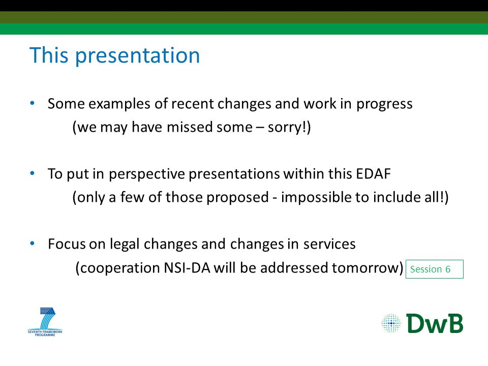 This presentation Some examples of recent changes and work in progress (we may have missed some – sorry!) To put in perspective presentations within this EDAF (only a few of those proposed - impossible to include all!) Focus on legal changes and changes in services (cooperation NSI-DA will be addressed tomorrow) Session 6