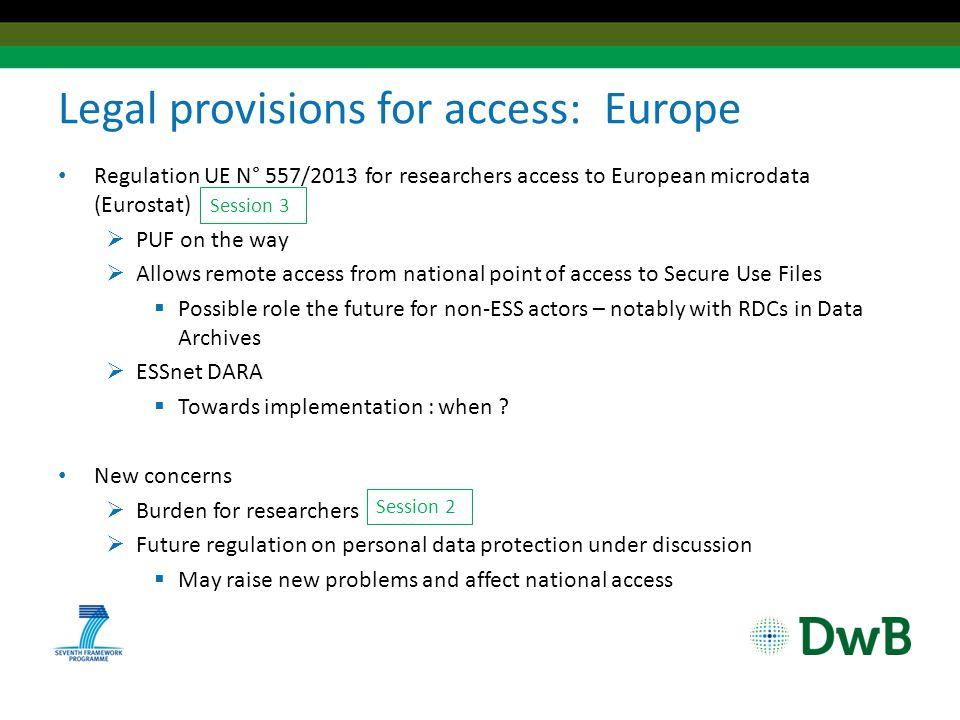 Legal provisions for access: national level (1) Previous trends confirmed all over Europe New laws with improved/clearer provisions for researchers access  Already in force:  Statistical laws: FI (2013), GR (2012)  Data protection laws: BG (2013), HU (2012), LT (2011)  Currently under discussion:  Statistical laws: CY, DE, HU, LT, LV, PT
