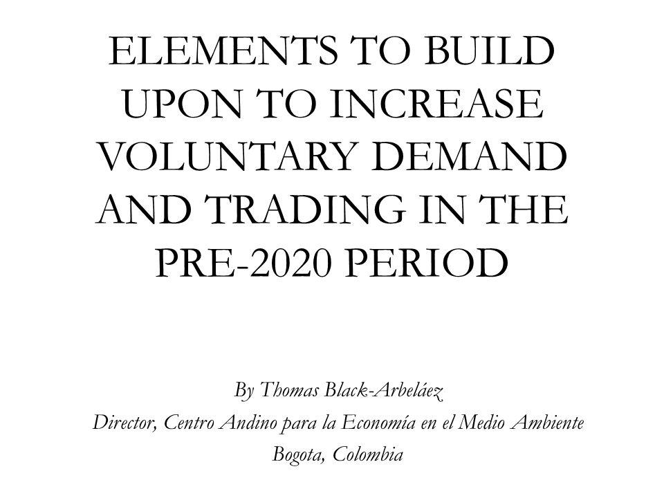 ELEMENTS TO BUILD UPON TO INCREASE VOLUNTARY DEMAND AND TRADING IN THE PRE-2020 PERIOD By Thomas Black-Arbeláez Director, Centro Andino para la Economía en el Medio Ambiente Bogota, Colombia