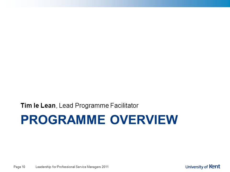 PROGRAMME OVERVIEW Tim le Lean, Lead Programme Facilitator Leadership for Professional Service Managers 2011Page 10
