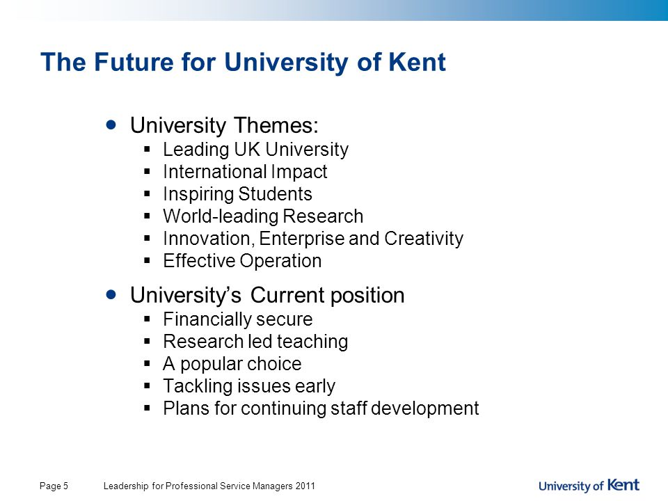 Leadership for Professional Service Managers 2011Page 5 The Future for University of Kent University Themes:  Leading UK University  International Impact  Inspiring Students  World-leading Research  Innovation, Enterprise and Creativity  Effective Operation University's Current position  Financially secure  Research led teaching  A popular choice  Tackling issues early  Plans for continuing staff development