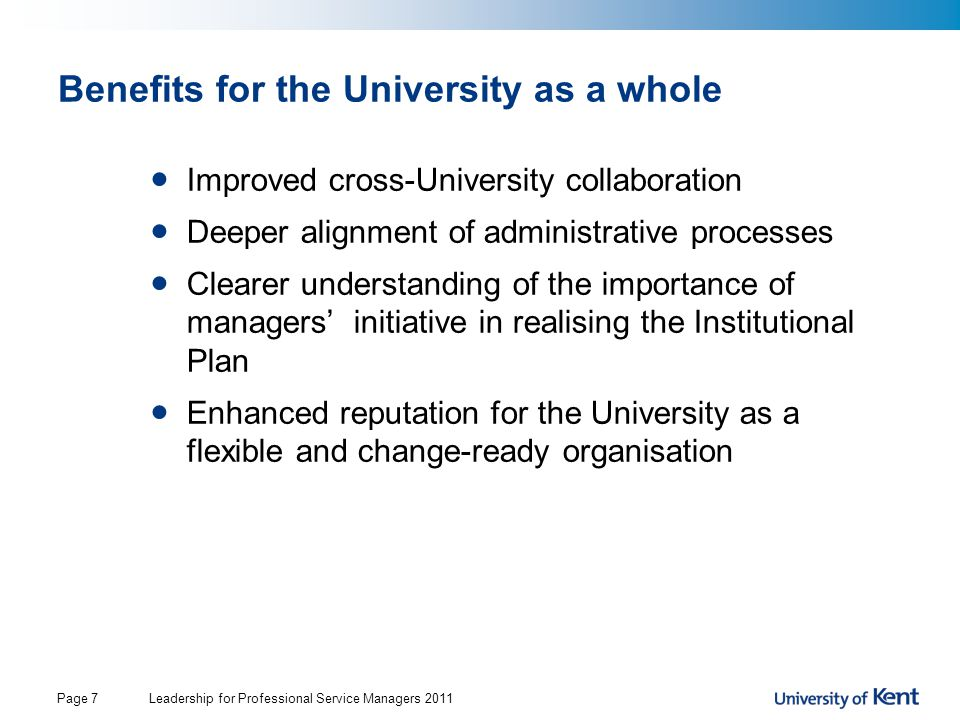 Leadership for Professional Service Managers 2011Page 7 Benefits for the University as a whole Improved cross-University collaboration Deeper alignment of administrative processes Clearer understanding of the importance of managers' initiative in realising the Institutional Plan Enhanced reputation for the University as a flexible and change-ready organisation