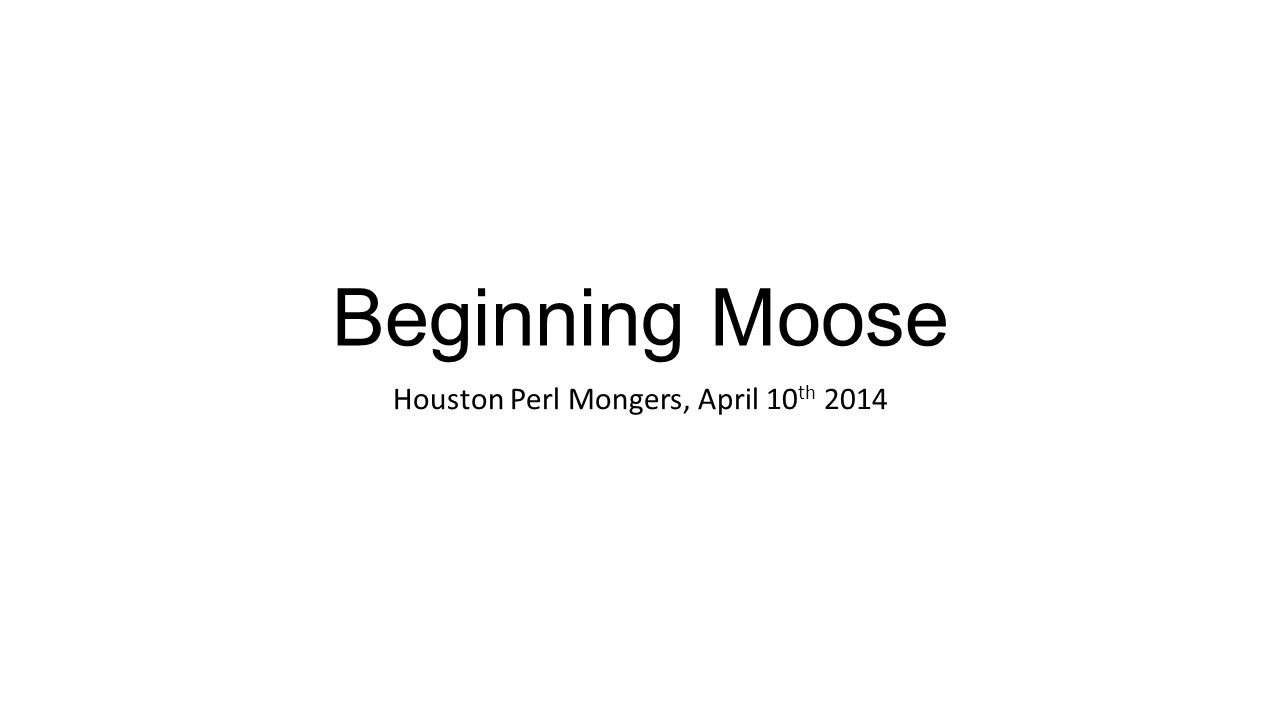 Beginning Moose Houston Perl Mongers, April 10 th 2014