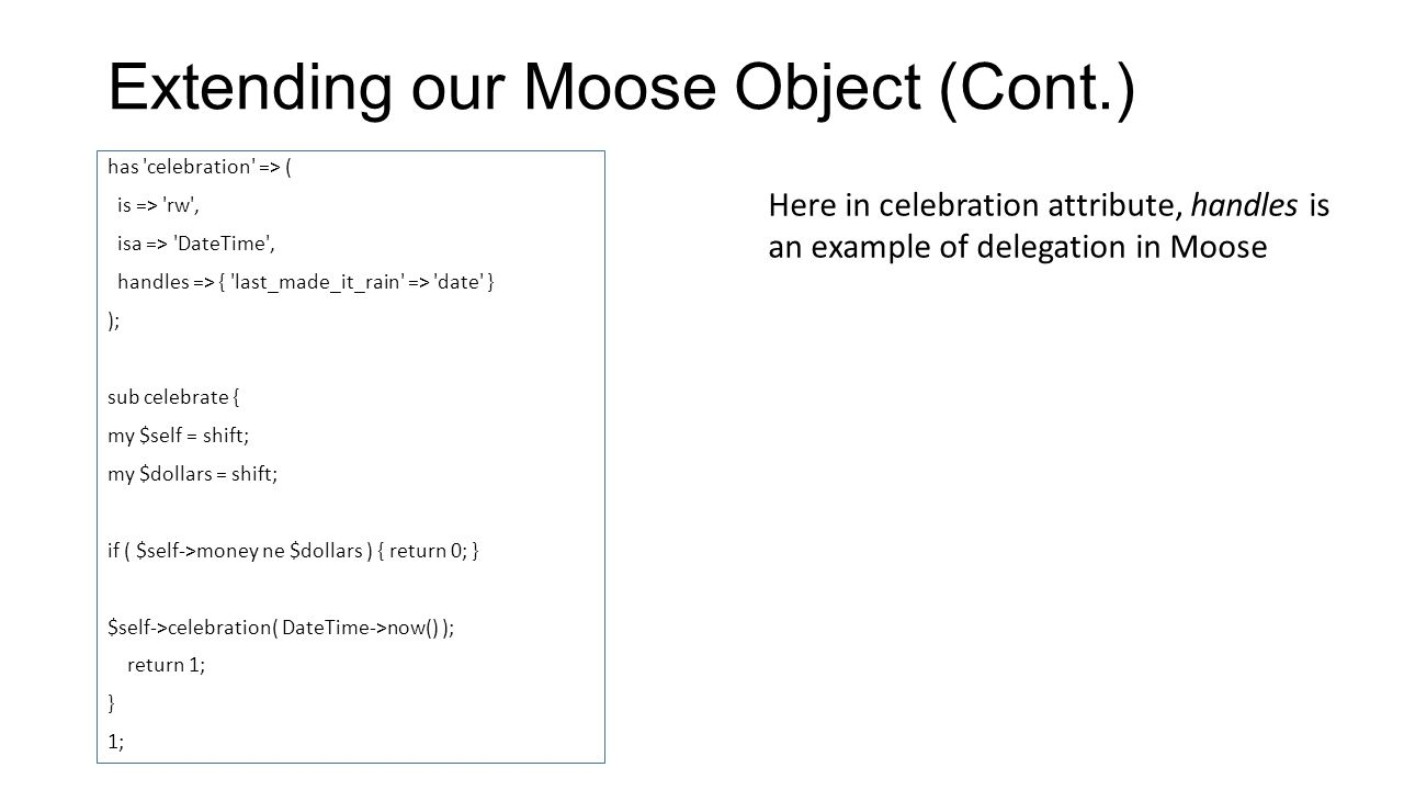 Extending our Moose Object (Cont.) has celebration => ( is => rw , isa => DateTime , handles => { last_made_it_rain => date } ); sub celebrate { my $self = shift; my $dollars = shift; if ( $self->money ne $dollars ) { return 0; } $self->celebration( DateTime->now() ); return 1; } 1; Here in celebration attribute, handles is an example of delegation in Moose