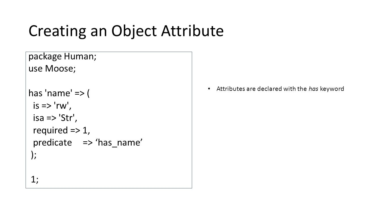 Creating an Object Attribute package Human; use Moose; has name => ( is => rw , isa => Str , required => 1, predicate => 'has_name' ); 1; Attributes are declared with the has keyword