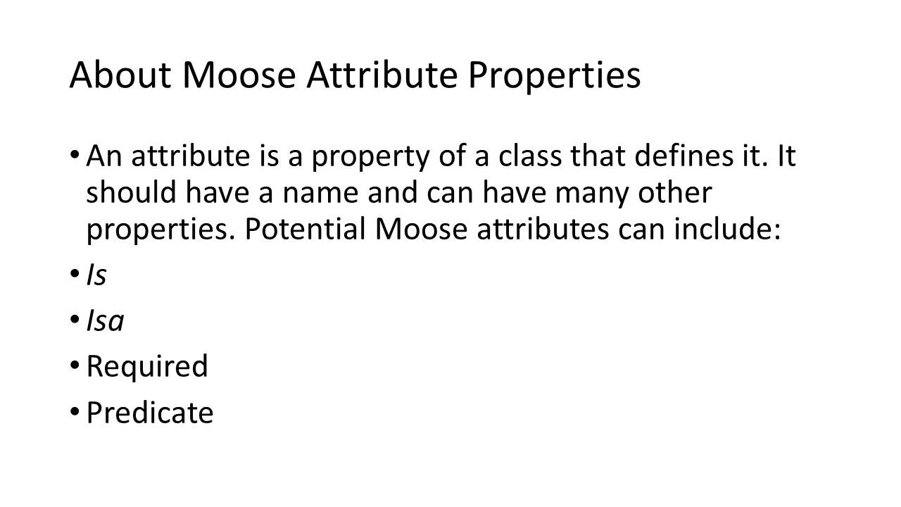 About Moose Attribute Properties An attribute is a property of a class that defines it.