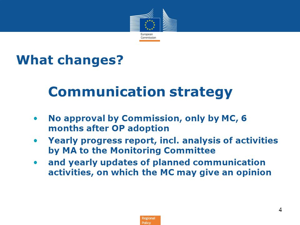 Regional Policy What changes? Communication strategy No approval by Commission, only by MC, 6 months after OP adoption Yearly progress report, incl. a