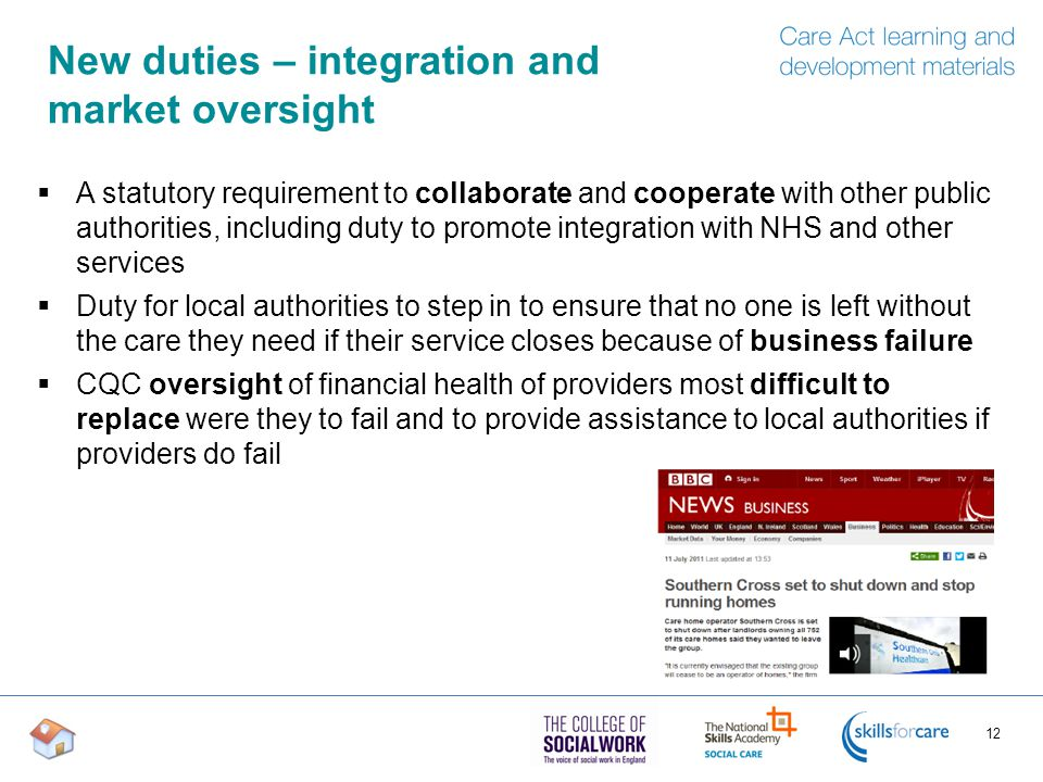 New duties – integration and market oversight  A statutory requirement to collaborate and cooperate with other public authorities, including duty to promote integration with NHS and other services  Duty for local authorities to step in to ensure that no one is left without the care they need if their service closes because of business failure  CQC oversight of financial health of providers most difficult to replace were they to fail and to provide assistance to local authorities if providers do fail 12
