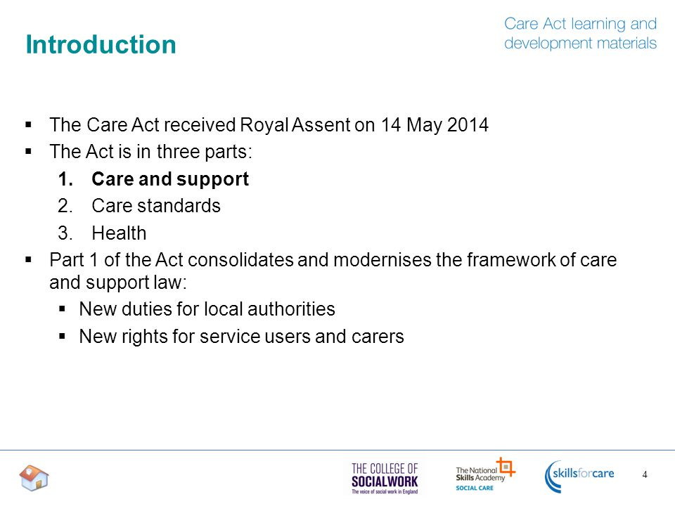 Introduction  The Care Act received Royal Assent on 14 May 2014  The Act is in three parts: 1.Care and support 2.Care standards 3.Health  Part 1 of the Act consolidates and modernises the framework of care and support law:  New duties for local authorities  New rights for service users and carers 4