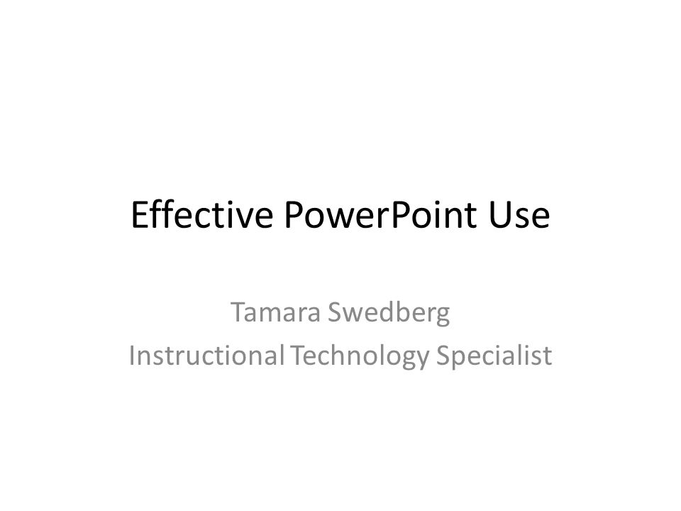 Effective PowerPoint Use Tamara Swedberg Instructional Technology Specialist
