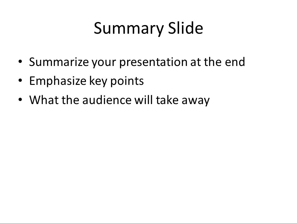 Summary Slide Summarize your presentation at the end Emphasize key points What the audience will take away
