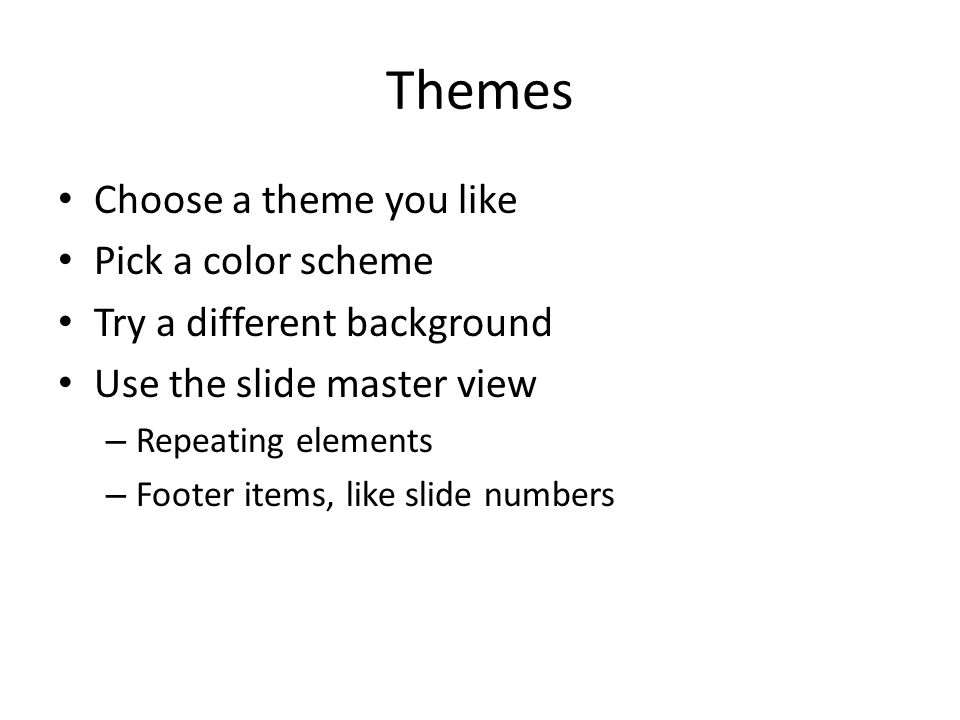 Themes Choose a theme you like Pick a color scheme Try a different background Use the slide master view – Repeating elements – Footer items, like slide numbers