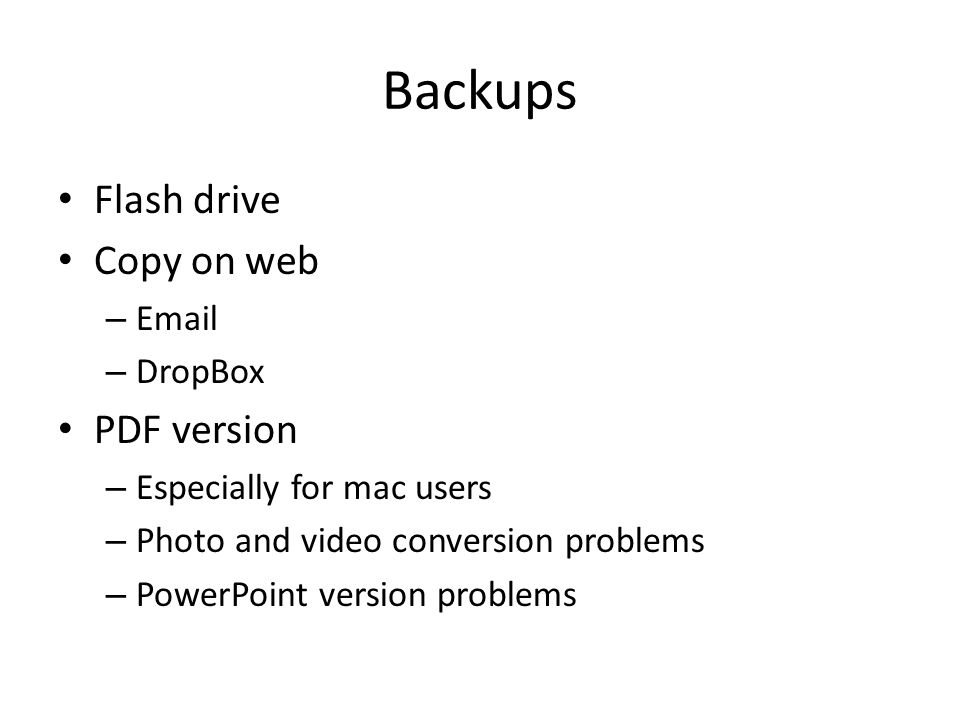 Backups Flash drive Copy on web – Email – DropBox PDF version – Especially for mac users – Photo and video conversion problems – PowerPoint version problems