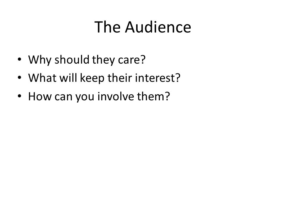 The Audience Why should they care What will keep their interest How can you involve them