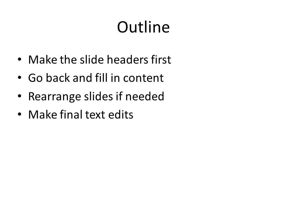 Outline Make the slide headers first Go back and fill in content Rearrange slides if needed Make final text edits