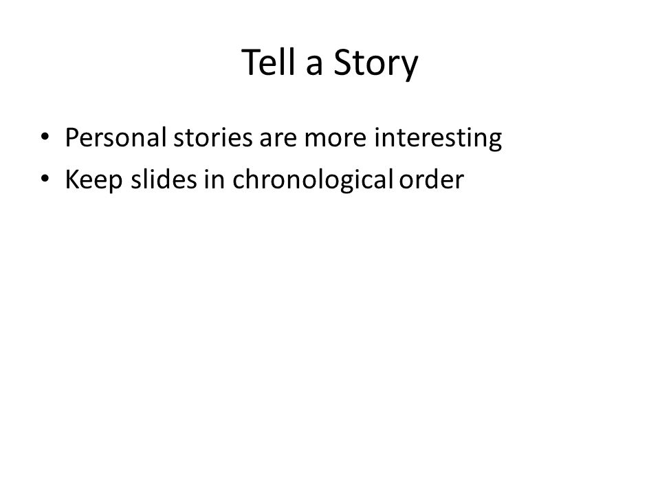 Tell a Story Personal stories are more interesting Keep slides in chronological order