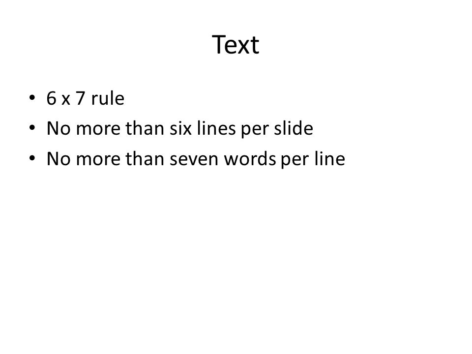 Text 6 x 7 rule No more than six lines per slide No more than seven words per line