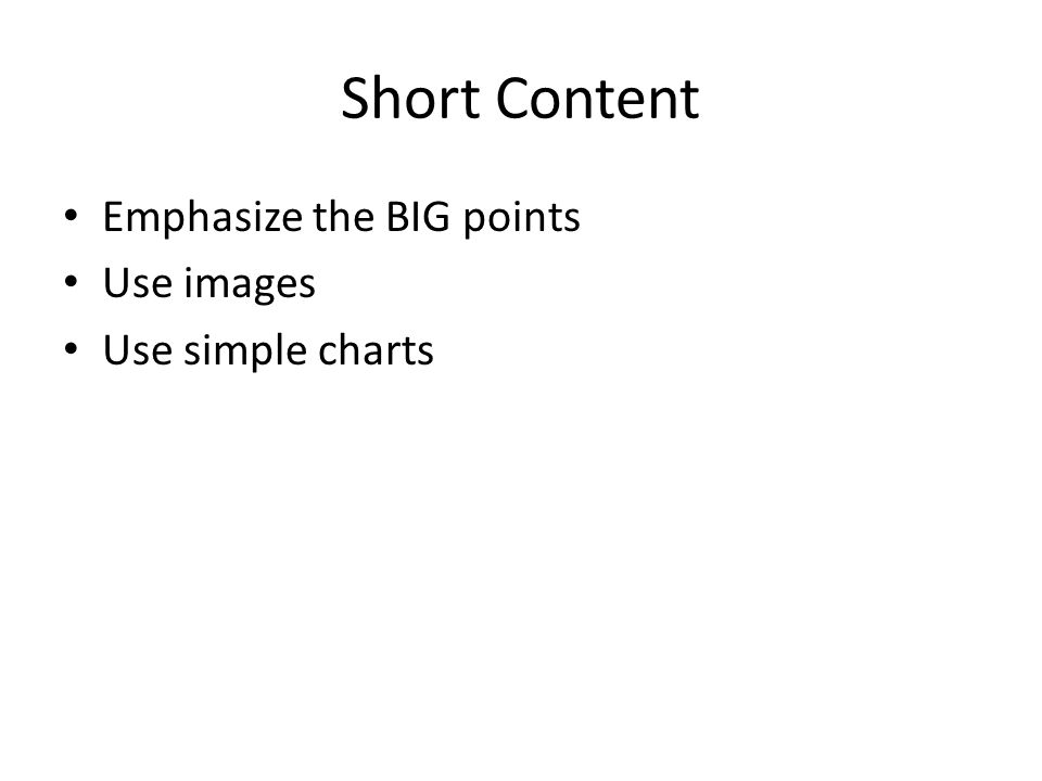 Short Content Emphasize the BIG points Use images Use simple charts