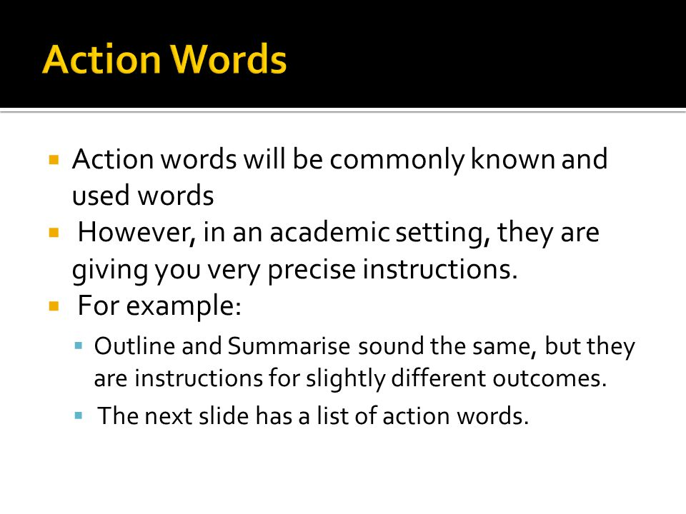  Action words will be commonly known and used words  However, in an academic setting, they are giving you very precise instructions.  For example: