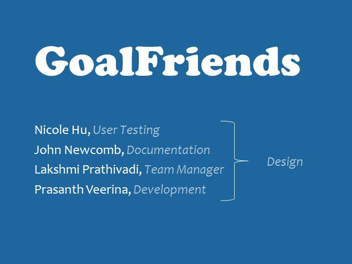 Nicole Hu, User Testing John Newcomb, Documentation Lakshmi Prathivadi, Team Manager Prasanth Veerina, Development GoalFriends Design