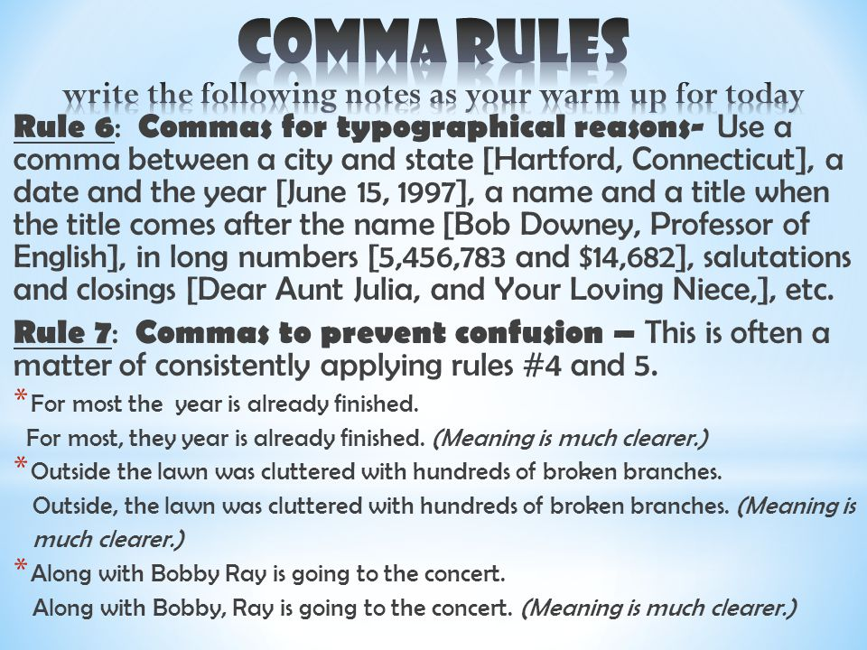 Rule 6 : Commas for typographical reasons- Use a comma between a city and state [Hartford, Connecticut], a date and the year [June 15, 1997], a name and a title when the title comes after the name [Bob Downey, Professor of English], in long numbers [5,456,783 and $14,682], salutations and closings [Dear Aunt Julia, and Your Loving Niece,], etc.