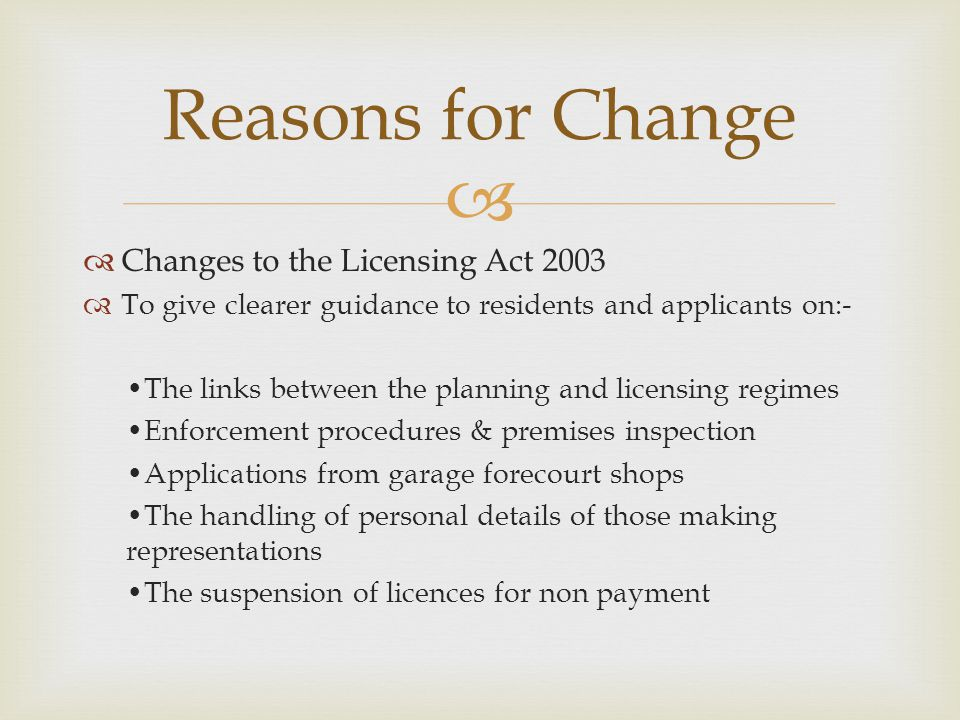   Changes to the Licensing Act 2003  To give clearer guidance to residents and applicants on:- The links between the planning and licensing regimes Enforcement procedures & premises inspection Applications from garage forecourt shops The handling of personal details of those making representations The suspension of licences for non payment Reasons for Change