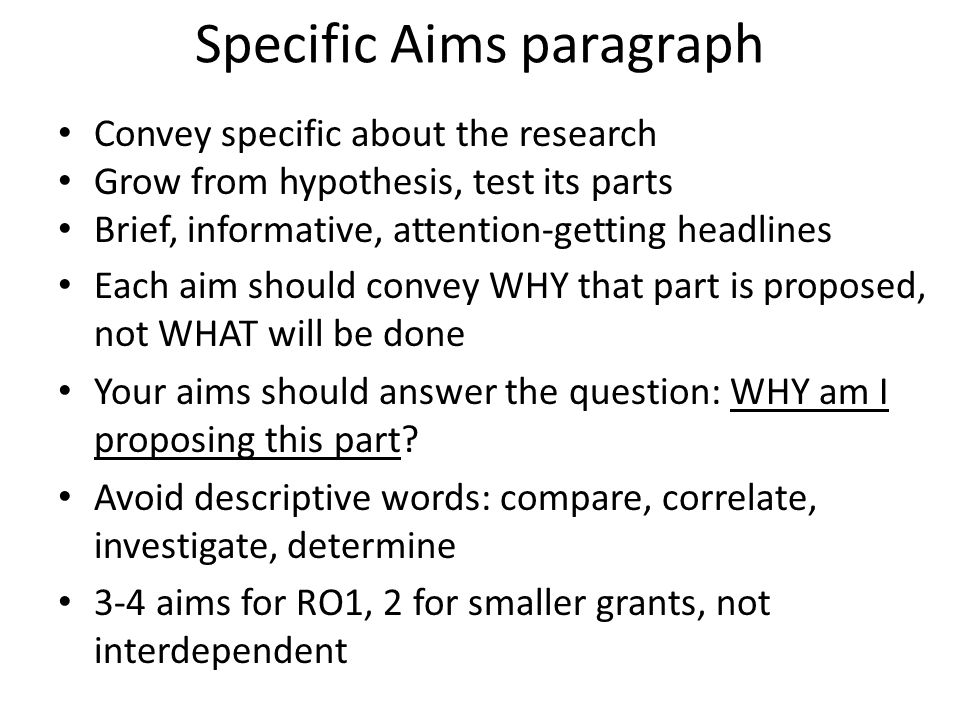 Specific Aims paragraph Convey specific about the research Grow from hypothesis, test its parts Brief, informative, attention-getting headlines Each aim should convey WHY that part is proposed, not WHAT will be done Your aims should answer the question: WHY am I proposing this part.