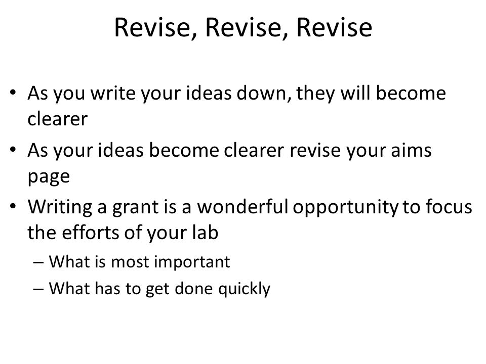 Revise, Revise, Revise As you write your ideas down, they will become clearer As your ideas become clearer revise your aims page Writing a grant is a