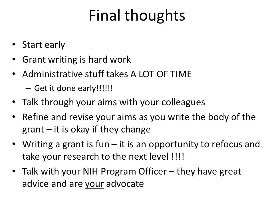 Final thoughts Start early Grant writing is hard work Administrative stuff takes A LOT OF TIME – Get it done early!!!!!! Talk through your aims with y