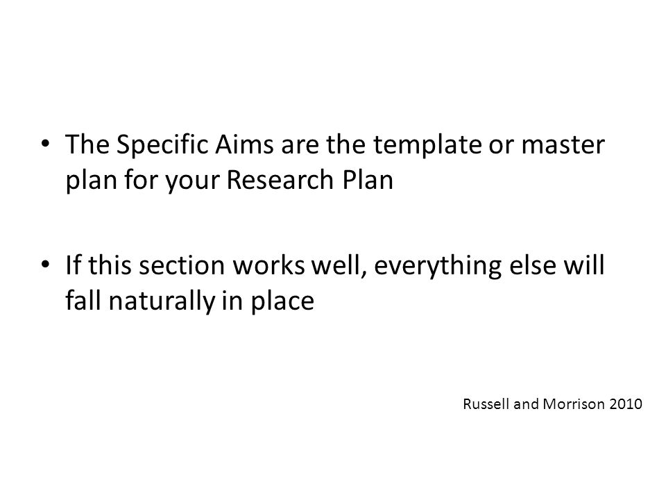 The Specific Aims are the template or master plan for your Research Plan If this section works well, everything else will fall naturally in place Russ