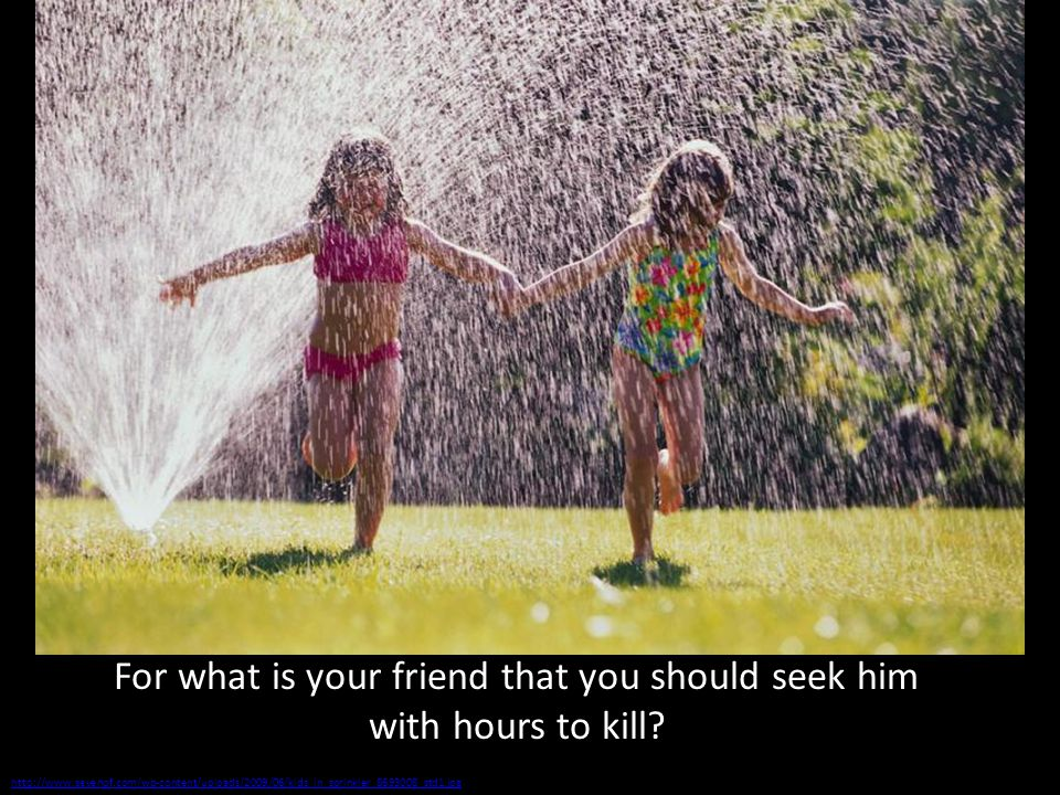 http://www.sevenof.com/wp-content/uploads/2009/06/kids_in_sprinkler_8693008_std1.jpg For what is your friend that you should seek him with hours to kill