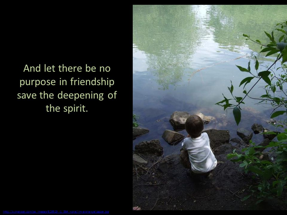 And let there be no purpose in friendship save the deepening of the spirit.