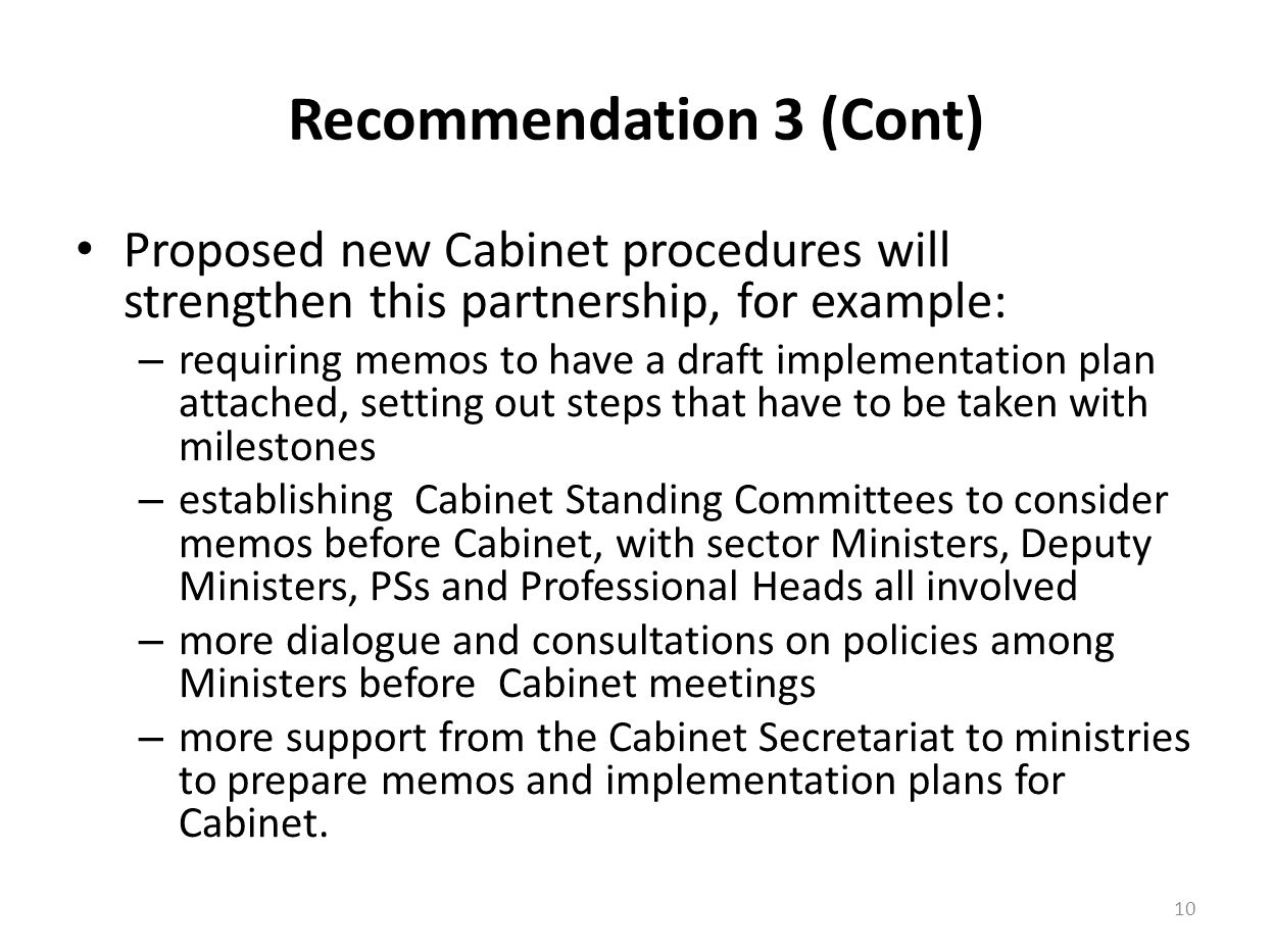 Recommendation 3 (Cont) Proposed new Cabinet procedures will strengthen this partnership, for example: – requiring memos to have a draft implementation plan attached, setting out steps that have to be taken with milestones – establishing Cabinet Standing Committees to consider memos before Cabinet, with sector Ministers, Deputy Ministers, PSs and Professional Heads all involved – more dialogue and consultations on policies among Ministers before Cabinet meetings – more support from the Cabinet Secretariat to ministries to prepare memos and implementation plans for Cabinet.