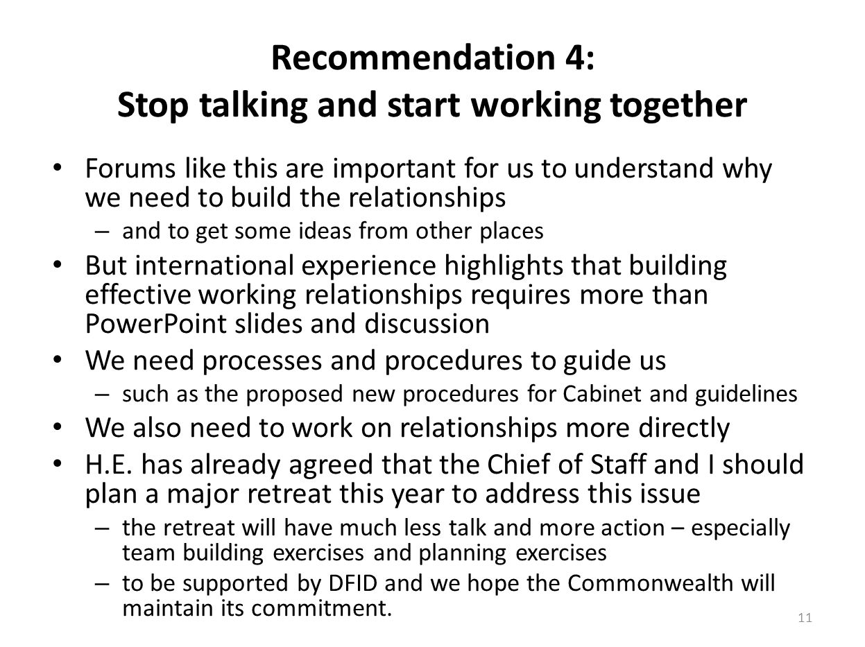 Recommendation 4: Stop talking and start working together Forums like this are important for us to understand why we need to build the relationships – and to get some ideas from other places But international experience highlights that building effective working relationships requires more than PowerPoint slides and discussion We need processes and procedures to guide us – such as the proposed new procedures for Cabinet and guidelines We also need to work on relationships more directly H.E.