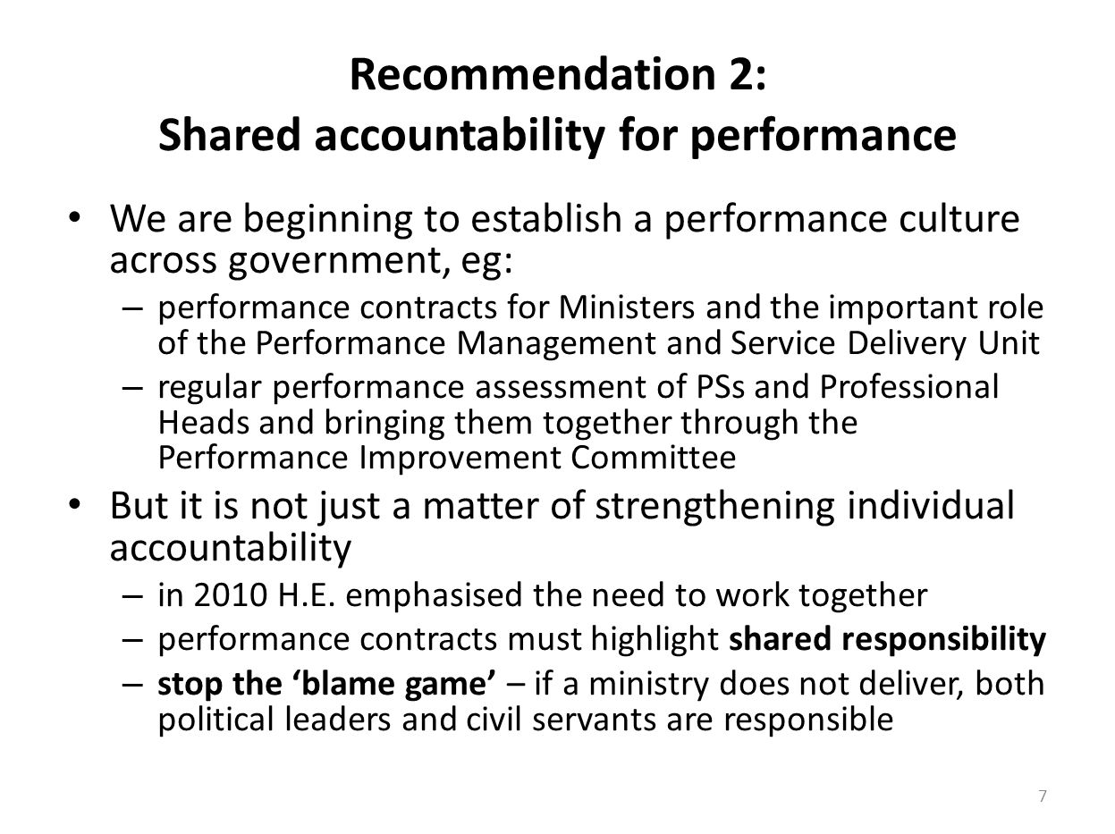 Recommendation 2: Shared accountability for performance We are beginning to establish a performance culture across government, eg: – performance contracts for Ministers and the important role of the Performance Management and Service Delivery Unit – regular performance assessment of PSs and Professional Heads and bringing them together through the Performance Improvement Committee But it is not just a matter of strengthening individual accountability – in 2010 H.E.