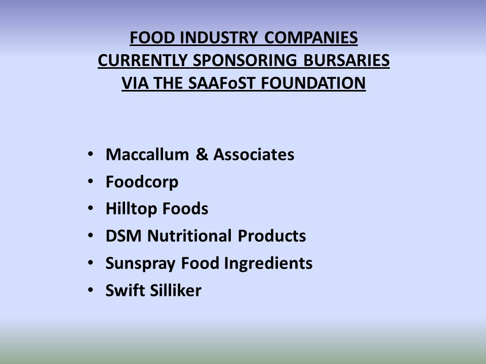 FOOD INDUSTRY COMPANIES CURRENTLY SPONSORING BURSARIES VIA THE SAAFoST FOUNDATION Maccallum & Associates Foodcorp Hilltop Foods DSM Nutritional Products Sunspray Food Ingredients Swift Silliker