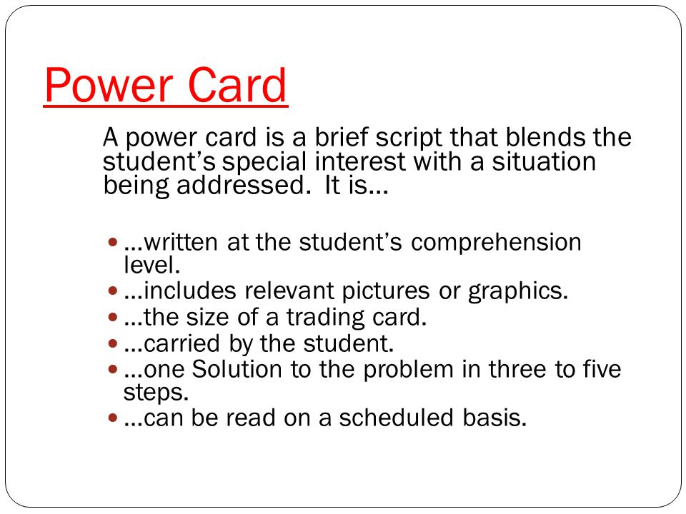 Power Card A power card is a brief script that blends the student's special interest with a situation being addressed.