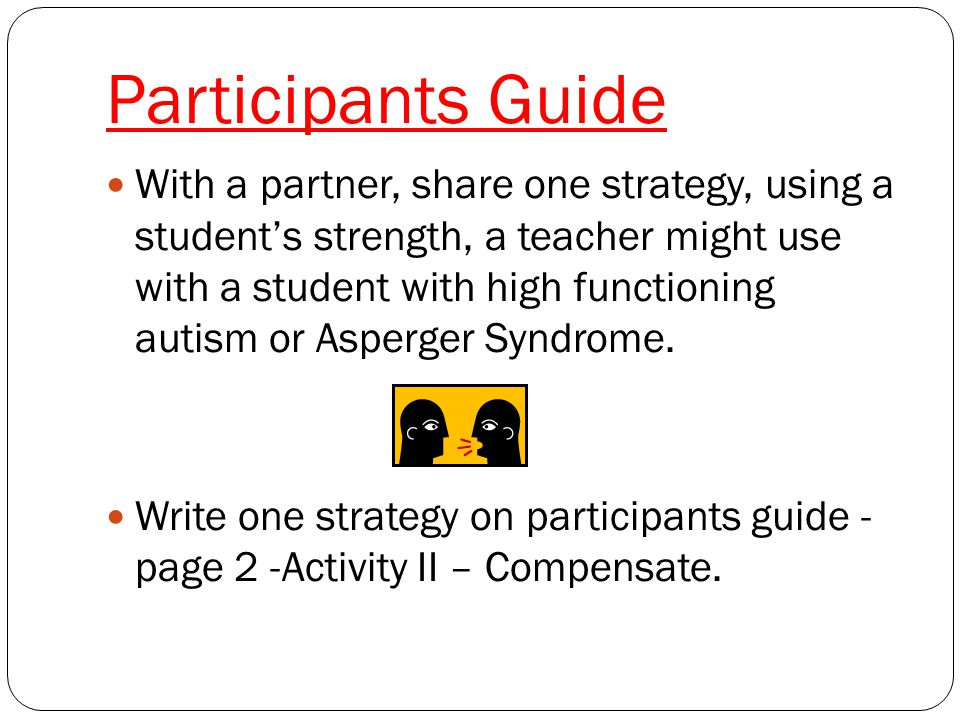 Participants Guide With a partner, share one strategy, using a student's strength, a teacher might use with a student with high functioning autism or Asperger Syndrome.