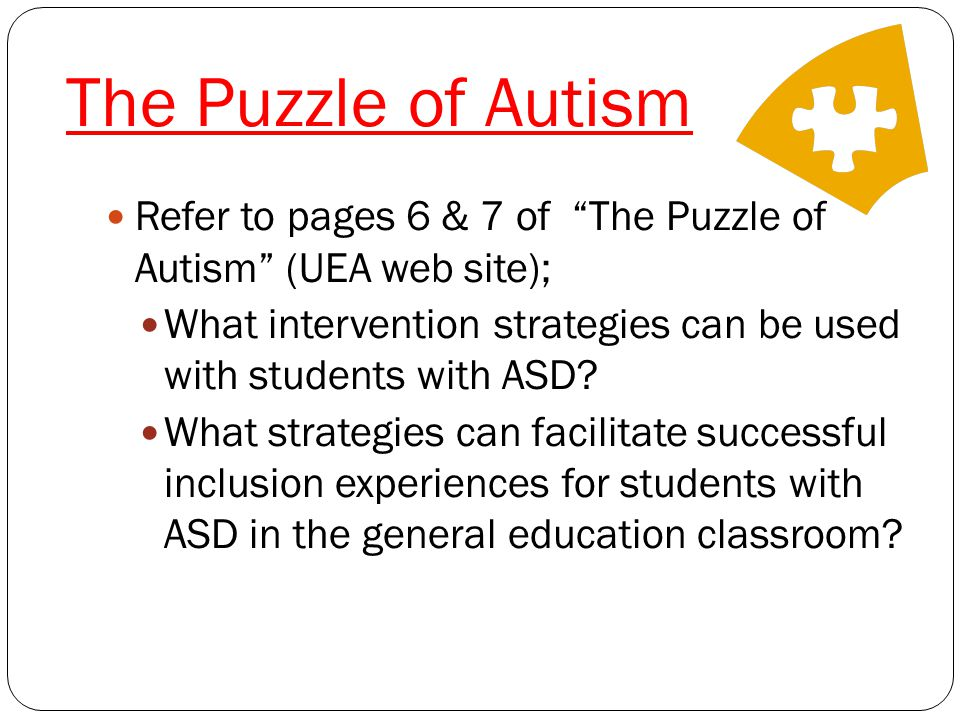 The Puzzle of Autism Refer to pages 6 & 7 of The Puzzle of Autism (UEA web site); What intervention strategies can be used with students with ASD.