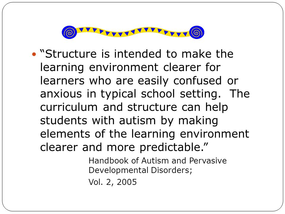 Structure is intended to make the learning environment clearer for learners who are easily confused or anxious in typical school setting.