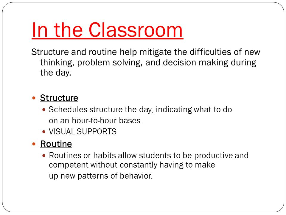 Classroom Strategies Physical Structure Considerations Remove visual distractions Consider classroom lighting and sounds Provide a personal office space Provide quiet or break area Pre-plan alternatives – What to do when the pencils or paper supply runs out Avoid redesigning room often without warning Seating arrangement Provide additional desk for materials