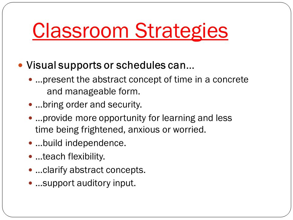 Classroom Strategies Visual Supports Visual schedules Planners, written or visual lists, First-Then cards, To Do lists Task bars or procedure cards for daily routines Ie: rules of the line, turning in homework, etc.