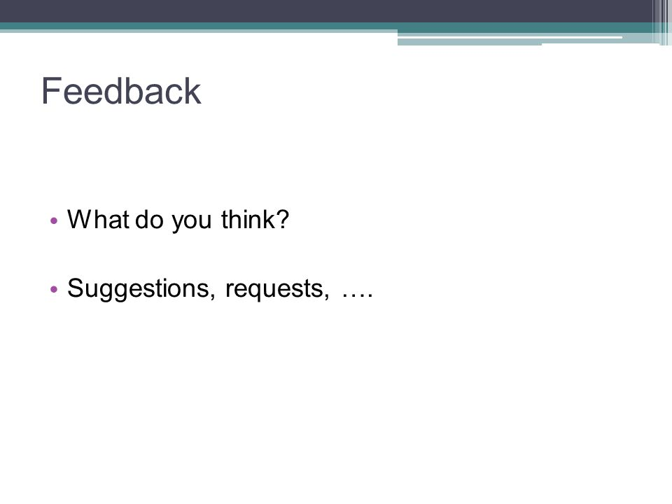 Feedback What do you think Suggestions, requests, ….