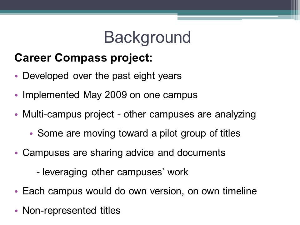 Background Career Compass project: Developed over the past eight years Implemented May 2009 on one campus Multi-campus project - other campuses are analyzing Some are moving toward a pilot group of titles Campuses are sharing advice and documents - leveraging other campuses' work Each campus would do own version, on own timeline Non-represented titles