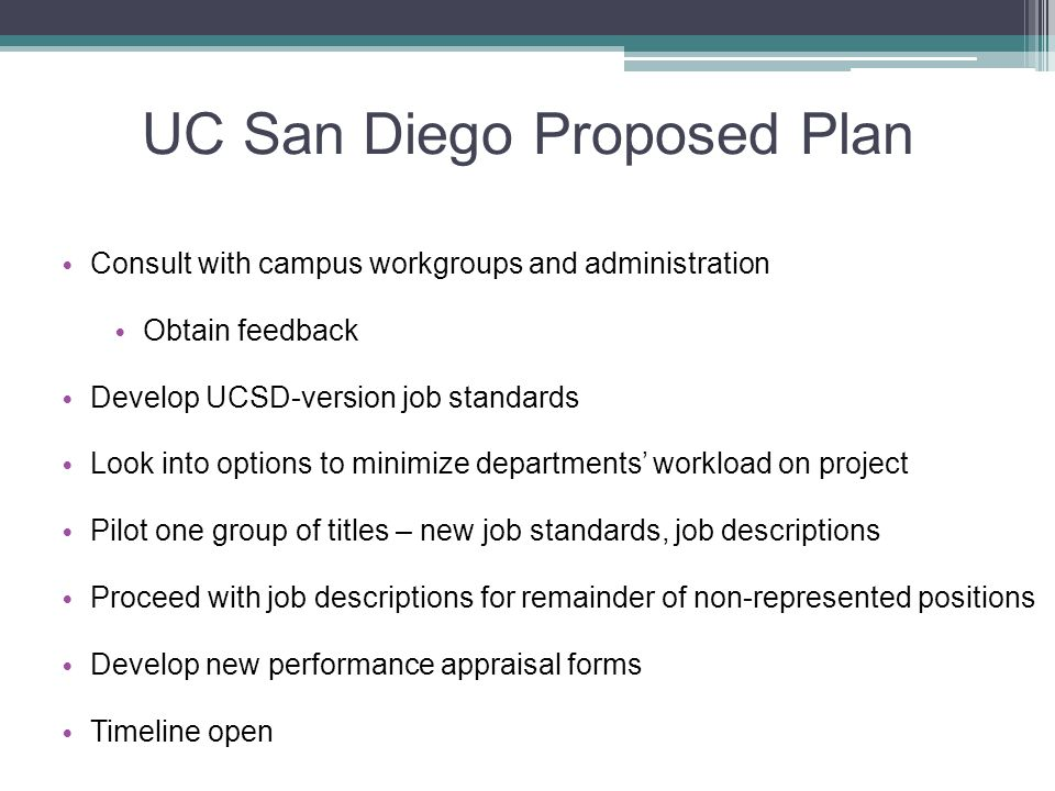 UC San Diego Proposed Plan Consult with campus workgroups and administration Obtain feedback Develop UCSD-version job standards Look into options to minimize departments' workload on project Pilot one group of titles – new job standards, job descriptions Proceed with job descriptions for remainder of non-represented positions Develop new performance appraisal forms Timeline open